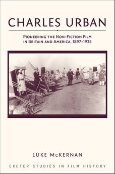 Charles Urban: Pioneering the Non-Fiction Film in Britain and America, 1897 - 1925