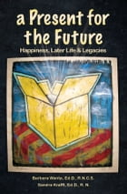 A Present for the Future: Happiness, Later Life & Legacies by Barbara Wanta Ed.D. R.N.C.S., Sandra Krafft Ed.D. R.N.