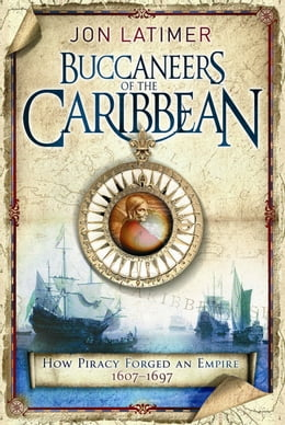 Book The Buccaneers Of The Caribbean: How Piracy Forged An Empire 1607-1697 by Jon Latimer
