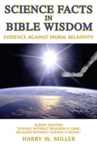 Science Facts in Bible Wisdom: Evidence Against Moral Relativity