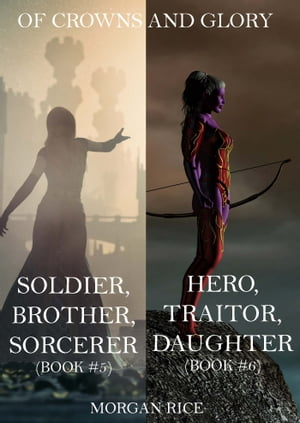 Of Crowns and Glory Bundle: Soldier, Brother, Sorcerer and Hero, Traitor, Daughter (Books 5 and 6) by Morgan Rice