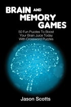 Brain and Memory Games: 50 Fun Puzzles to Boost Your Brain Juice Today (With Crossword Puzzles) by Jason Scotts