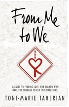 From Me To We: A relationship guide, to finding love for women who have the courage to ask for direction. by Toni-Marie Taherian
