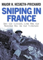 Sniping in France: Winning the Sniping War in the Trenches by Major H Hesketh-Prichard