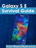 Samsung Galaxy S 5 Survival Guide: Step-by-Step User Guide for the Galaxy S 5 and Kit Kat: Getting Started, Managing eMail, Managing Ph by Toly K