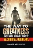 The Way to Greatness: Unveiling the Undeniable Impact of Sacrificial Obedience by Miracle Chinedu Uchechukwu