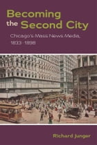 Becoming the Second City: Chicago's Mass News Media, 1833-1898 by Richard Junger
