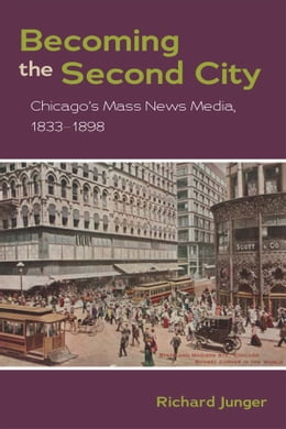 Book Becoming the Second City: Chicago's Mass News Media, 1833-1898 by Richard Junger