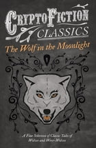 The Wolf in the Moonlight - A Fine Selection of Classic Tales of Wolves and Were-Wolves (Cryptofiction Classics - Weird Tales of Strange Creatures) by Various
