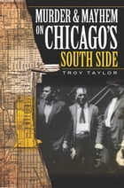 Murder and Mayhem on Chicago's South Side by Troy Taylor