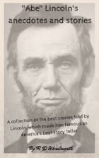 """Abe"" Lincoln's anecdotes and stories: a collection of the best stories told by Lincoln, which made him famous as America's best story tell by R. D Wordsworth"