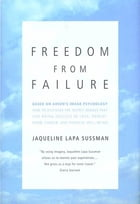 Freedom From Failure: How to Discover the Secret Images That Can Bring Success in Love, Parenting, Career, and Physical We by Jaqueline Lapa Sussman