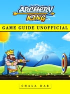 Archery King Game Guide Unofficial by Chala Dar