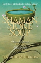 Shaman Stone Soup: True-Life Stories That Show Miracles Can Happen to Anyone! by Elizabeth M. Herrera