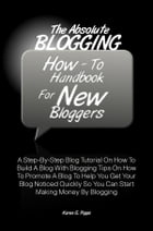 The Absolute Blogging How-To Handbook For New Bloggers: A Step-By-Step Blog Tutorial On How To Build A Blog With Blogging Tips On How To Promote A Blo by Karen G. Pipps