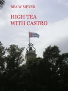 HIGH TEA WITH CASTRO: a not quite serious book for first time travelers to Cuba by Bea W Meyer