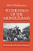 To the Halls of the Montezumas: The Mexican War in the American Imagination
