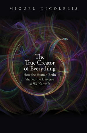 The True Creator of Everything: How the Human Brain Shaped the Universe as We Know It by Miguel Nicolelis