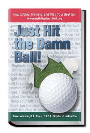 Just Hit The Damn Ball! How To Stop Thinking and Play Your Best Golf