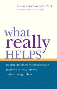 What Really Helps: Using Mindfulness and Compassionate Presence to Help, Support, and Encourage Oth…