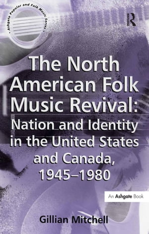 The North American Folk Music Revival: Nation and Identity in the United States and Canada,  1945?1980