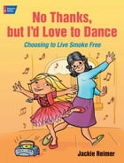 No Thanks, but I'd Love to Dance: Choosing to Live Smoke Free by Jackie Reimer
