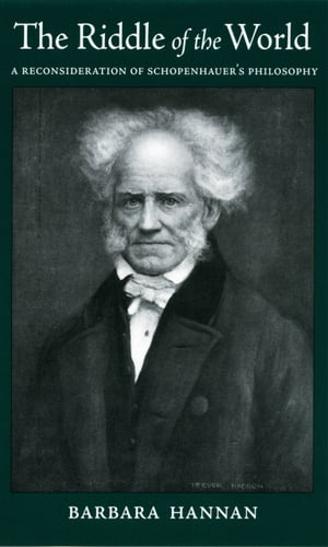 The Riddle of the World A Reconsideration of Schopenhauer's Philosophy