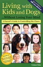 LIVING WITH KIDS AND DOGS WITHOUT LOSING YOUR MIND 2ND ED. by Colleen Pelar