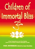 Children of Immortal Bliss: A New Perspective On Our True Identity Based On the Ancient Vedanta Philosophy of India by Paul Hourihan