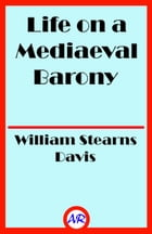 Life on a Mediaeval Barony (Illustrated): A Picture of a Typical Feudal Community in the Thirteenth Century by William Stearns Davis