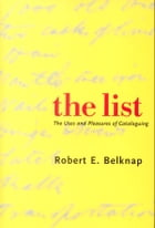 The List: The Uses and Pleasures of Cataloguing by Dr. Robert E. Belknap