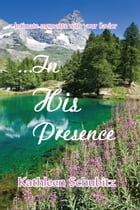 ...In His Presence by Kathleen Schubitz