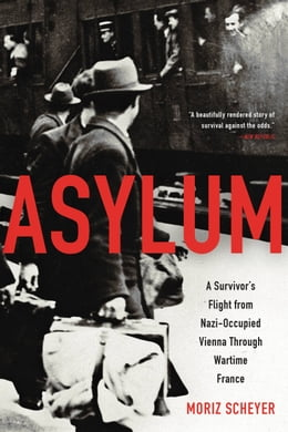 Book Asylum: A Survivor's Flight from Nazi-Occupied Vienna Through Wartime France by Moriz Scheyer