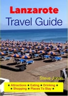 Lanzarote, Canary Islands Travel Guide - Attractions, Eating, Drinking, Shopping & Places To Stay by Steve Jonas
