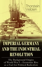 IMPERIAL GERMANY AND THE INDUSTRIAL REVOLUTION: The Background Origins of World War I - Economic Rise as a Fuel for Political Radicalism by Thorstein Veblen