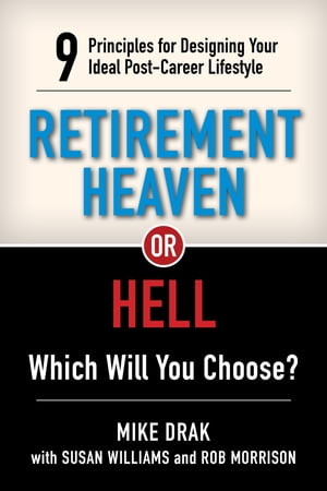 Retirement Heaven or Hell: 9 Principles for Designing Your Ideal Post-Career Lifestyle by Michael Drak