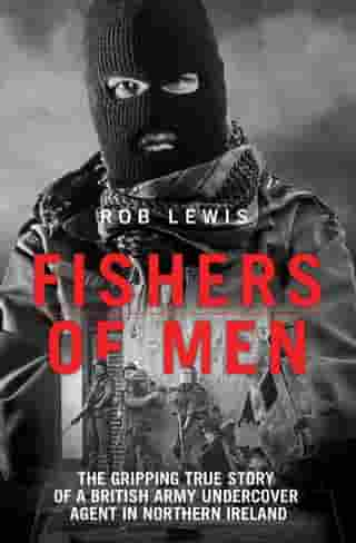 Fishers of Men - The Gripping True Story of a British Undercover Agent in Northern Ireland by Rob Lewis
