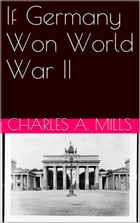 If Germany Won World War II by Charles A. Mills