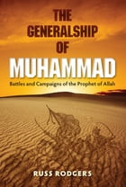 The Generalship of Muhammad: Battles and Campaigns of the Prophet of Allah by Russ Rodgers