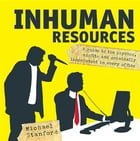 Inhuman Resources: A guide to the psychos, misfits and criminally incompetent in every office by Michael Stanford