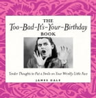 The Too-Bad-It's-Your-Birthday Book: Tender Thoughts to Put a Smile on Your Wrinkly Little Face by Jim Dale