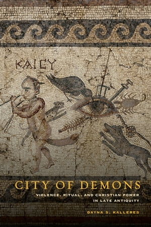 City of Demons Violence,  Ritual,  and Christian Power in Late Antiquity