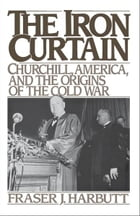 The Iron Curtain : Churchill, America, and the Origins of the Cold War: Churchill, America, and the Origins of the Cold War by Fraser J. Harbutt
