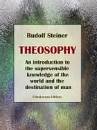 Theosophy: An introduction to the supersensible knowledge of the world and the destination of man by Rudolf Steiner
