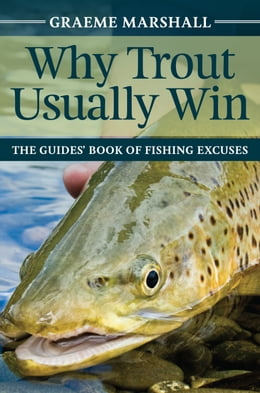 Book Why Trout Usually Win: The Guide's Book of Fishing Excuses by Graeme Marshall
