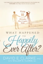 What Happened To Happily Ever After?: Fixing The 10 Mistakes Most Couples Make by David E. Clarke, Ph.D