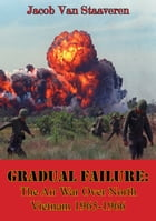 Gradual Failure: The Air War Over North Vietnam 1965-1966 [Illustrated Edition] by Jacob Van Staaveren