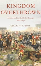 Kingdom Overthrown: Ireland and the Battle for Europe 1688-1693 by Gerard Fitzgibbon