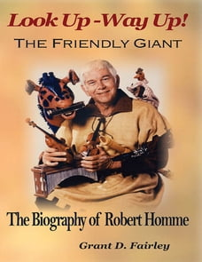 Look Up - Way Up! the Friendly Giant - the Biography of Robert M. Homme