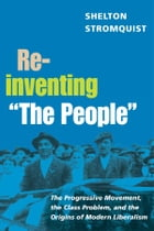 """Reinventing """"The People"""": The Progressive Movement, the Class Problem, and the Origins of Modern Liberalism by Shelton Stromquist"""